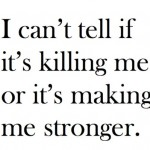 killing me or making me stronger