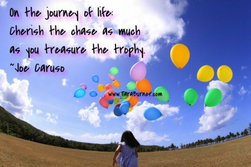 On the journey of life, Cherish the chase as much as you treasure the trophy