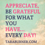 appreciate, be grateful for what you have...every day